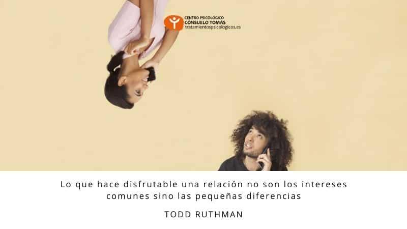 Lo que hace disfrutable una relación no son los intereses comunes sino las pequeñas diferencias (Todd Ruthman)